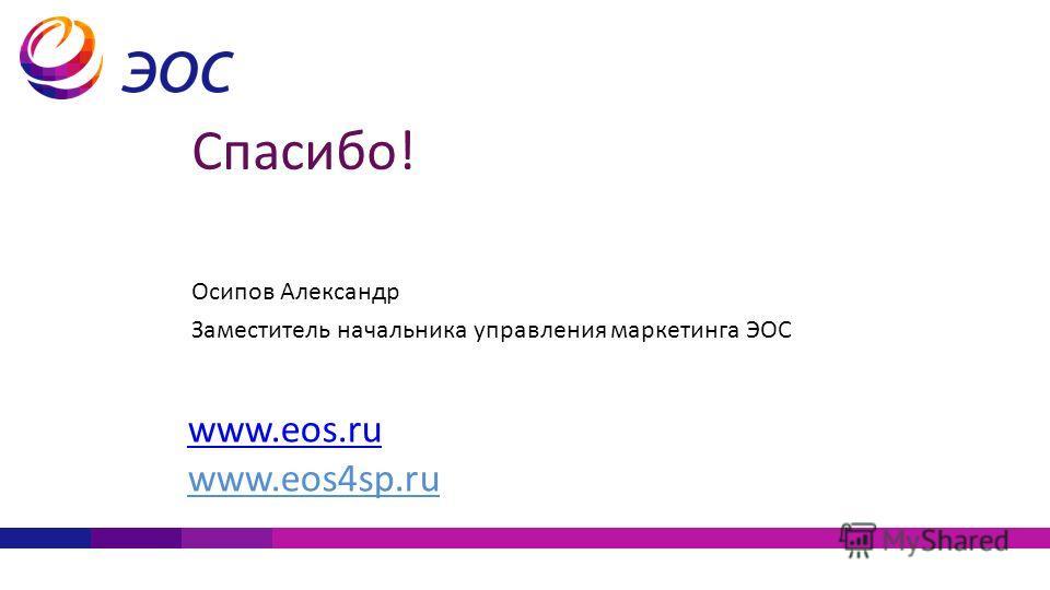 Спасибо! Осипов Александр Заместитель начальника управления маркетинга ЭОС www.eos.ru www.eos4sp.ru