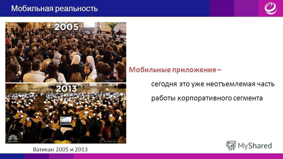 Мобильные приложения – сегодня это уже неотъемлемая часть работы корпоративного сегмента Ватикан 2005 и 2013 Мобильная реальность