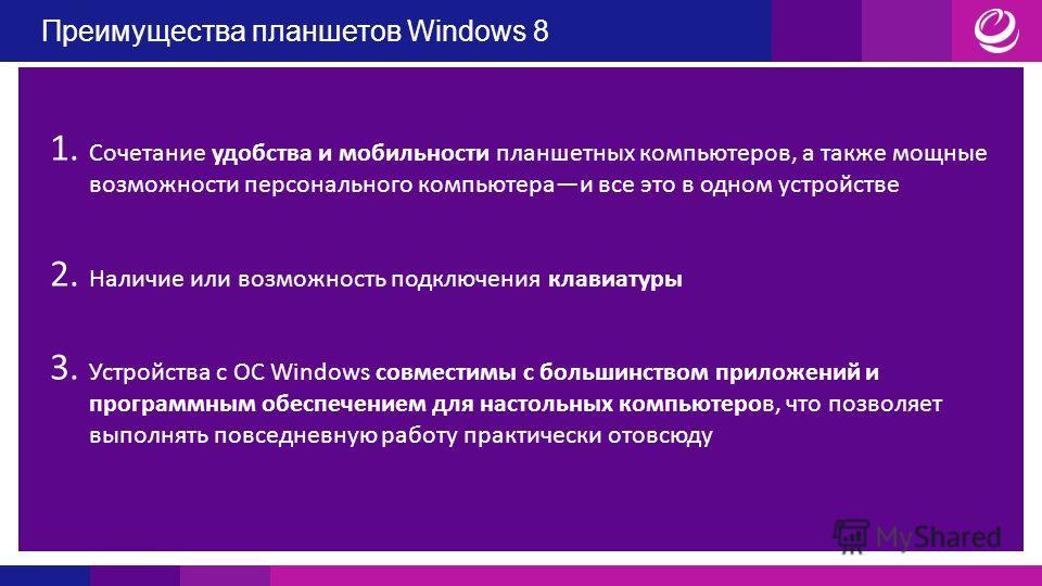 Преимущества планшетов Windows 8 1. Сочетание удобства и мобильности планшетных компьютеров, а также мощные возможности персонального компьютера и все это в одном устройстве 2. Наличие или возможность подключения клавиатуры 3. Устройства с ОС Windows