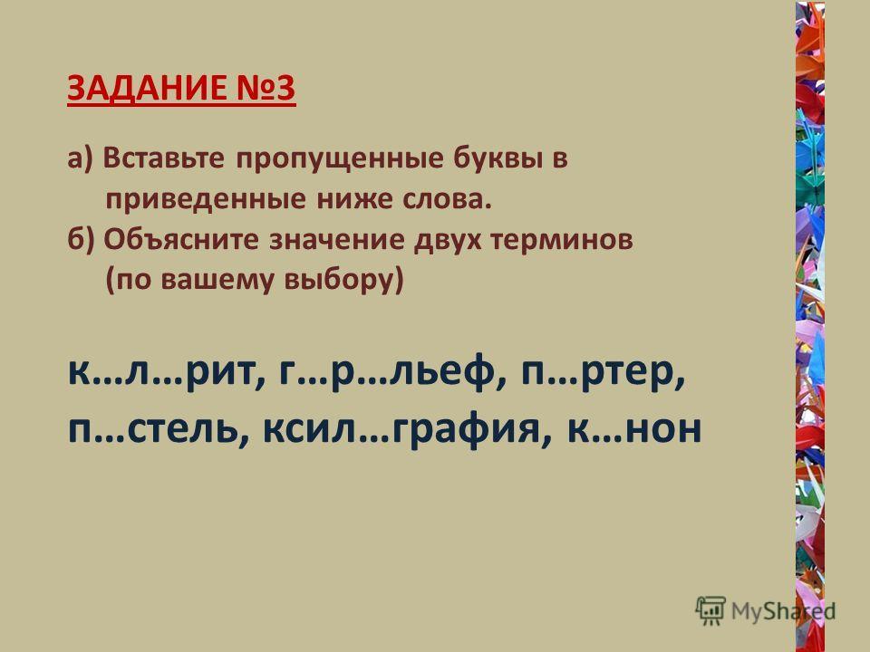 ЗАДАНИЕ 3 а) Вставьте пропущенные буквы в приведенные ниже слова. б) Объясните значение двух терминов (по вашему выбору) к…л…рит, г…р…льеф, п…ртер, п…стель, ксил…графея, к…нон