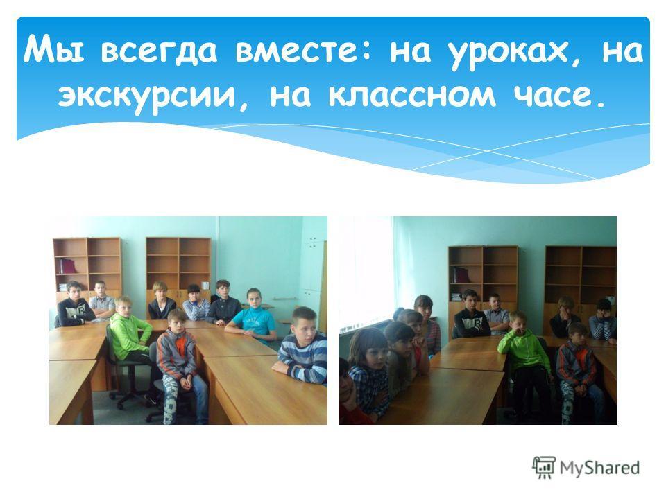 Мы всегда вместе: на уроках, на экскурсии, на классном часе.