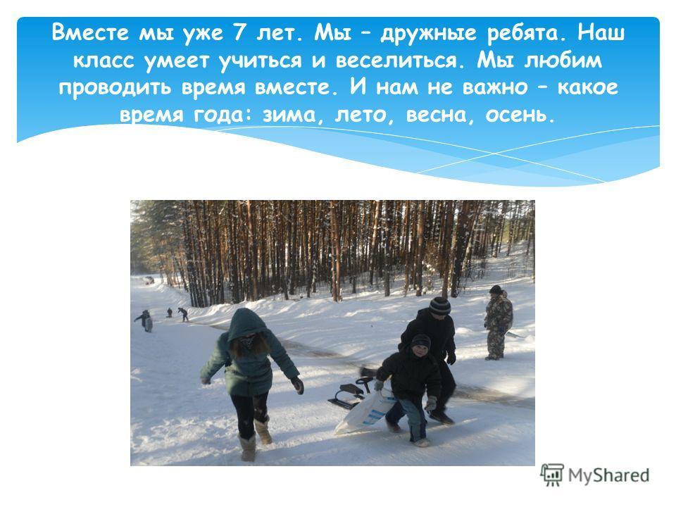 Вместе мы уже 7 лет. Мы – дружные ребята. Наш класс умеет учиться и веселиться. Мы любим проводить время вместе. И нам не важно – какое время года: зима, лето, весна, осень.