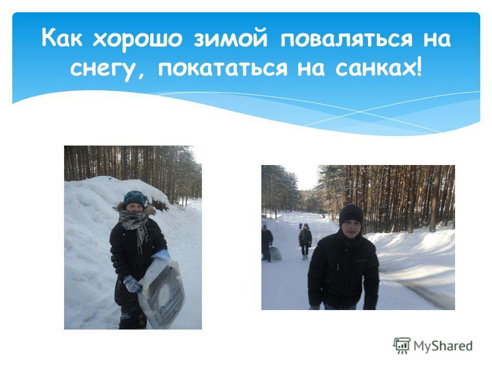 Как хорошо зимой поваляться на снегу, покататься на санках!
