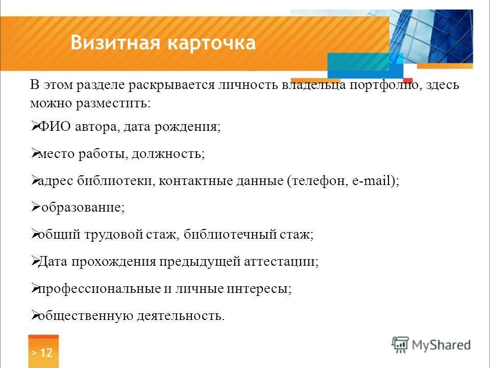 Визитная карточка > 12 В этом разделе раскрывается личность владельца портфолио, здесь можно разместить: ФИО автора, дата рождения; место работы, должность; адрес библиотеки, контактные данные (телефон, e-mail); образование; общий трудовой стаж, библ