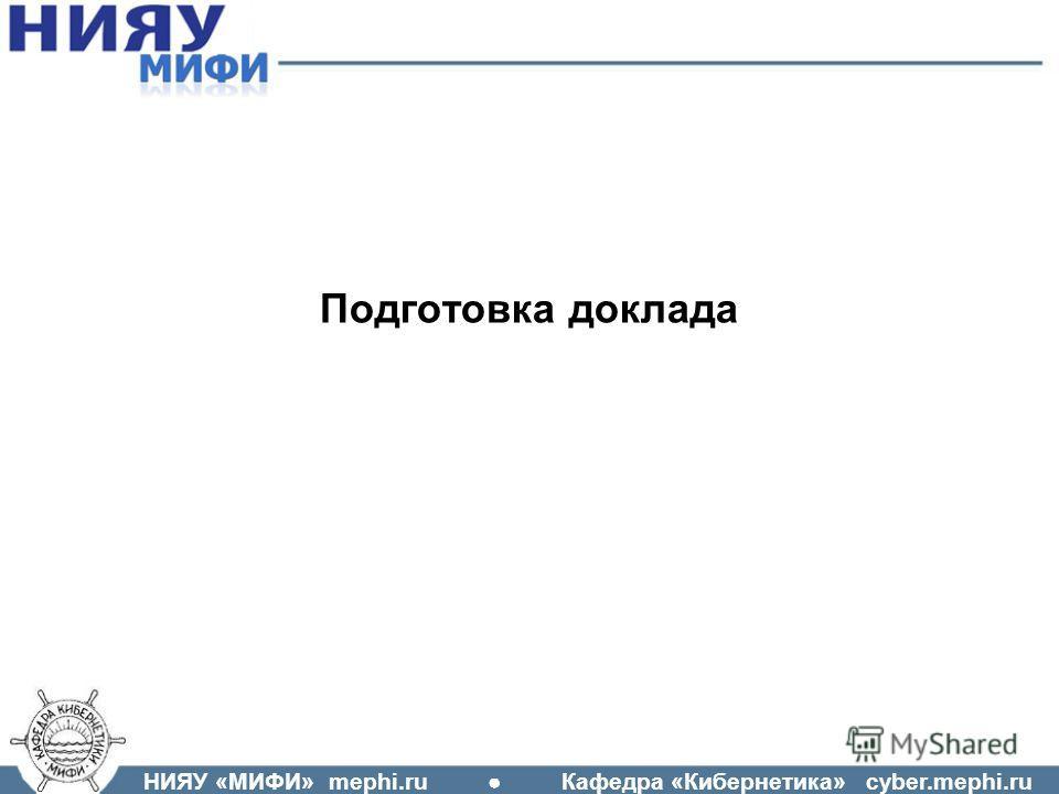 НИЯУ «МИФИ» mephi.ru Кафедра «Кибернетика» cyber.mephi.ru Подготовка доклада
