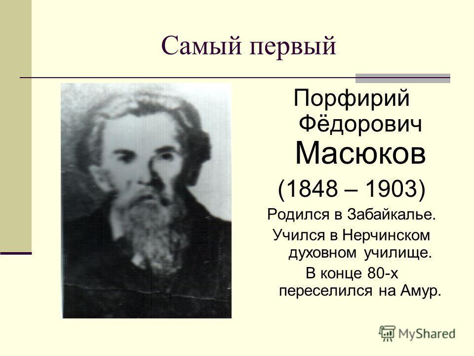 Самый первый Порфирий Фёдорович Масюков (1848 – 1903) Родился в Забайкалье. Учился в Нерчинском духовном училище. В конце 80-х переселился на Амур.