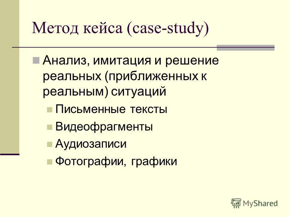 Метод кейса (case-study) Анализ, имитация и решение реальных (приближенных к реальным) ситуаций Письменные тексты Видеофрагменты Аудиозаписи Фотографии, графики