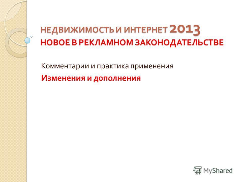 НЕДВИЖИМОСТЬ И ИНТЕРНЕТ 2013 НОВОЕ В РЕКЛАМНОМ ЗАКОНОДАТЕЛЬСТВЕ Комментарии и практика применения Изменения и дополнения