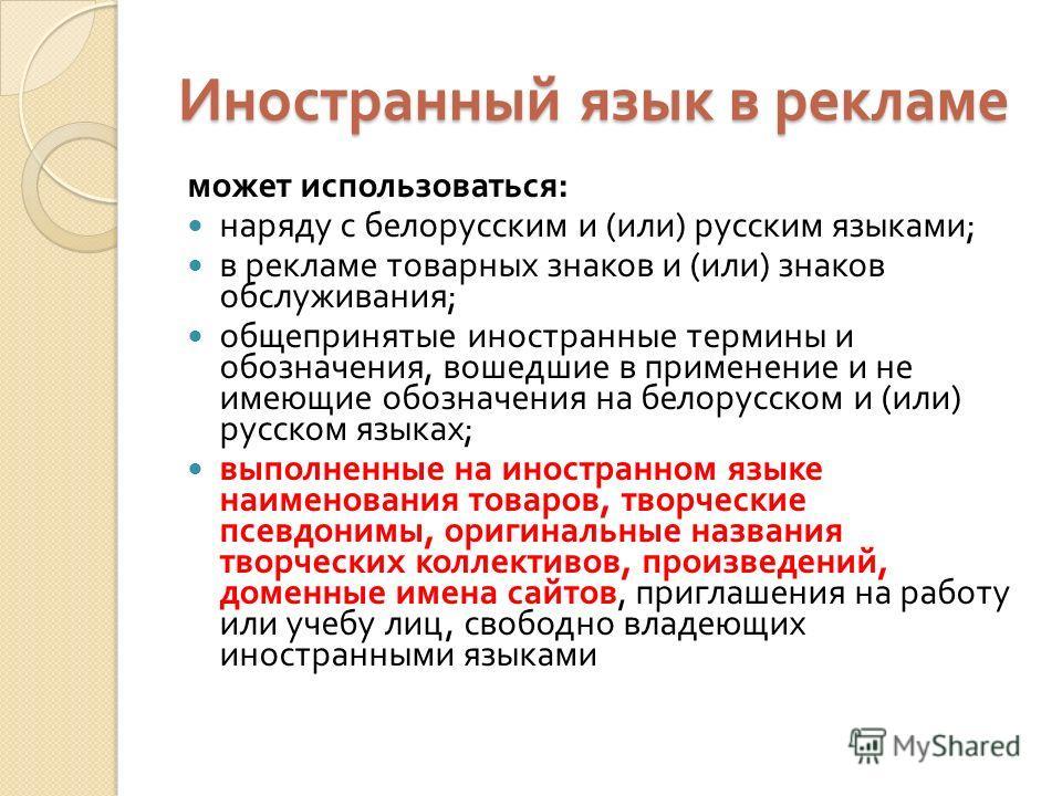 Иностранный язык в рекламе может использоваться : наряду с белорусским и ( или ) русским языками ; в рекламе товарных знаков и ( или ) знаков обслуживания ; общепринятые иностранные термины и обозначения, вошедшие в применение и не имеющие обозначени