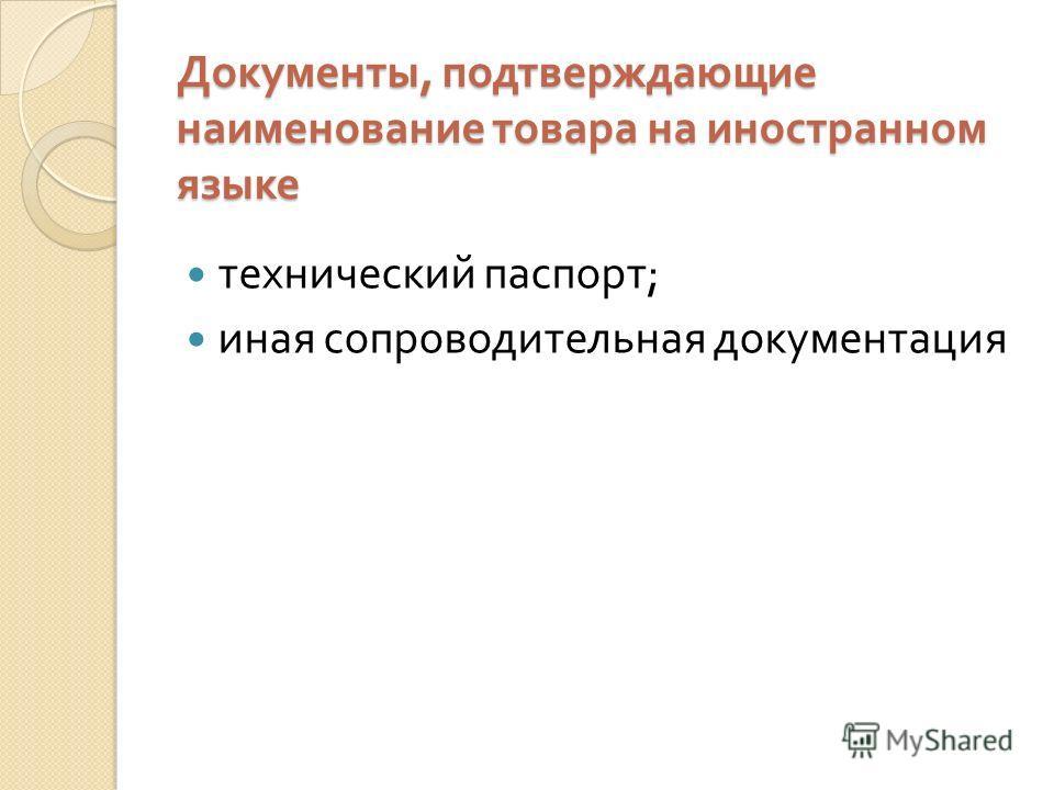 Документы, подтверждающие наименование товара на иностранном языке технический паспорт ; иная сопроводительная документация