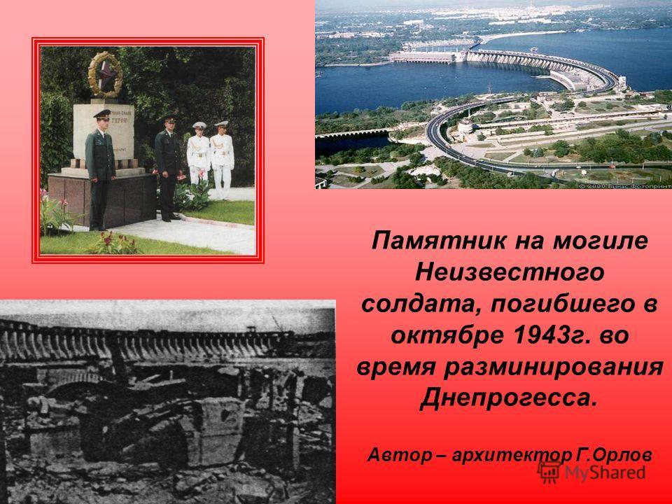 Памятник на могиле Неизвестного солдата, погибшего в октябре 1943 г. во время разминирования Днепрогесса. Автор – архитектор Г.Орлов