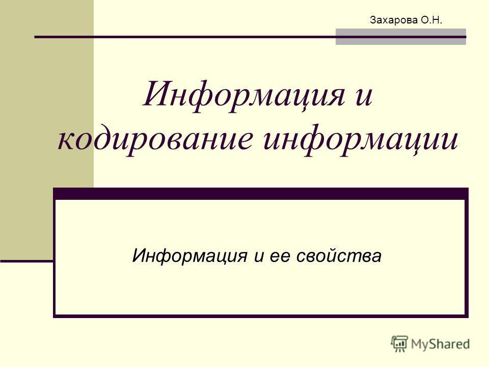 Информация и кодирование информации Информация и ее свойства Захарова О.Н.