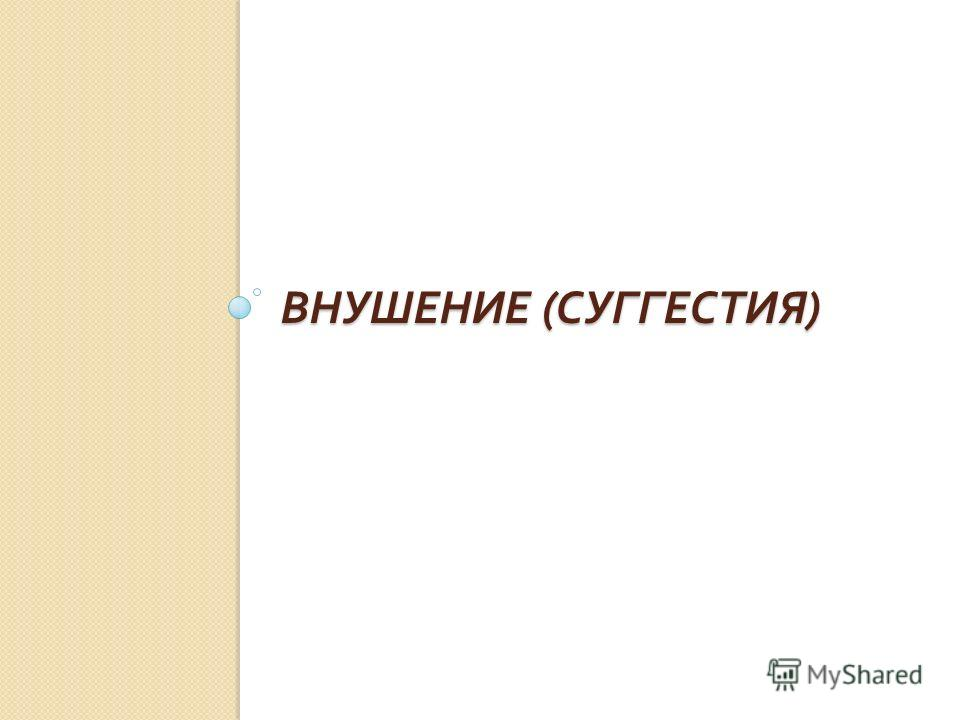 ВНУШЕНИЕ ( СУГГЕСТИЯ ) ВНУШЕНИЕ ( СУГГЕСТИЯ )