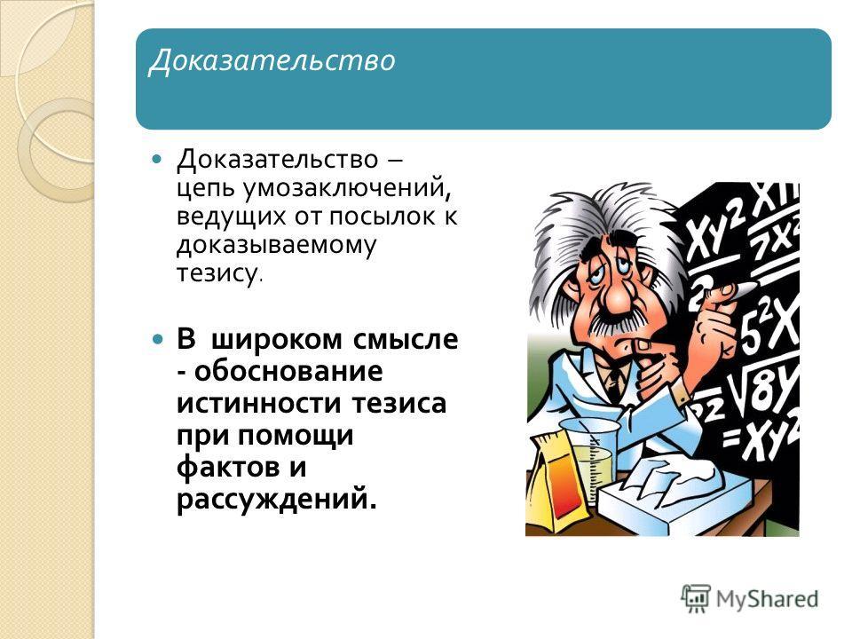 Доказательство Доказательство – цепь умозаключений, ведущих от посылок к доказываемому тезису. В широком смысле - обоснование истинности тезиса при помощи фактов и рассуждений.