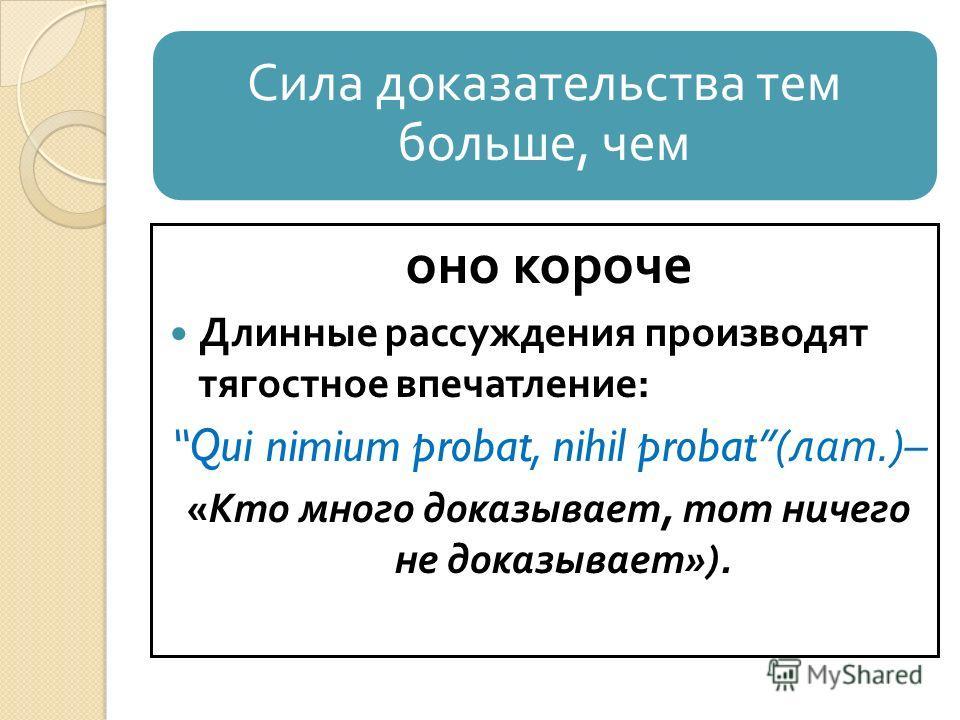 Сила доказательства тем больше, чем оно короче Длинные рассуждения производят тягостное впечатление : Qui nimium probat, nihil probat( лат.)– « Кто много доказывает, тот ничего не доказывает »).
