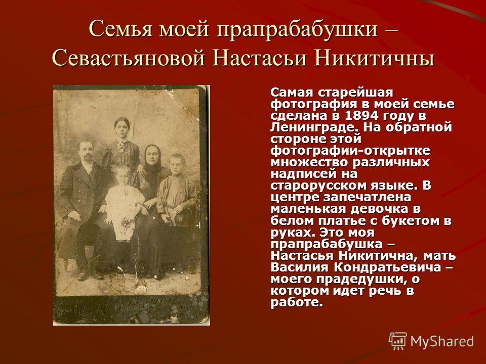 Семья моей прапрабабушки – Севастьяновой Настасьи Никитичны Самая старейшая фотография в моей семье сделана в 1894 году в Ленинграде. На обратной стороне этой фотографии-открытке множество различных надписей на старорусском языке. В центре запечатлен