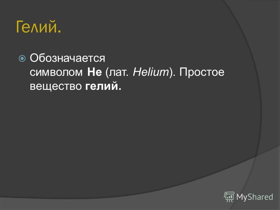 Гелий. Обозначается символом He (лат. Helium). Простое вещество гелий.