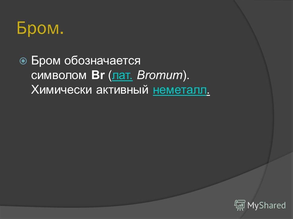 Бром. Бром обозначается символом Br (лат. Bromum). Химически активный неметалл.лат.неметалл