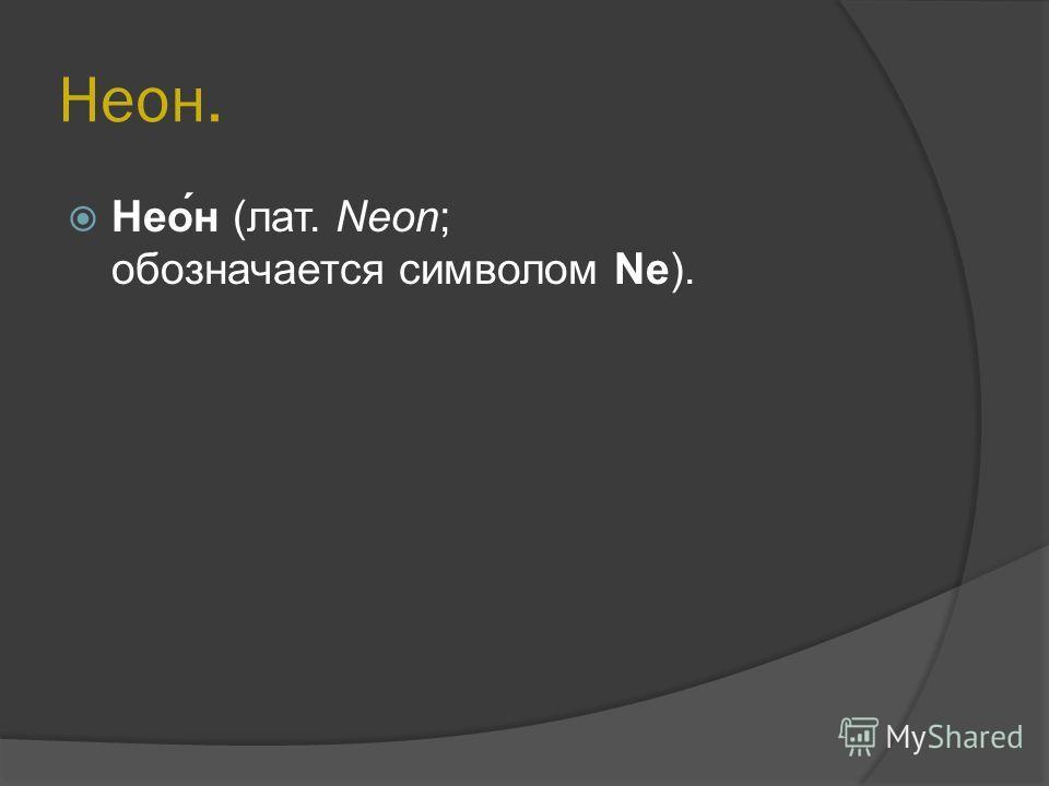 Неон. Нео́н (лат. Neon; обозначается символом Ne).