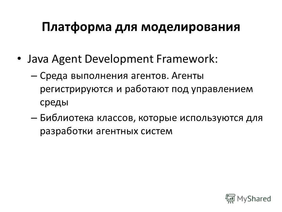 Платформа для моделирования Java Agent Development Framework: – Среда выполнения агентов. Агенты регистрируются и работают под управлением среды – Библиотека классов, которые используются для разработки агентных систем