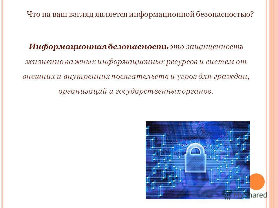 Информационная безопасность это защищенность жизненно важных информационных ресурсов и систем от внешних и внутренних посягательств и угроз для граждан, организаций и государственных органов. Что на ваш взгляд является информационной безопасностью?
