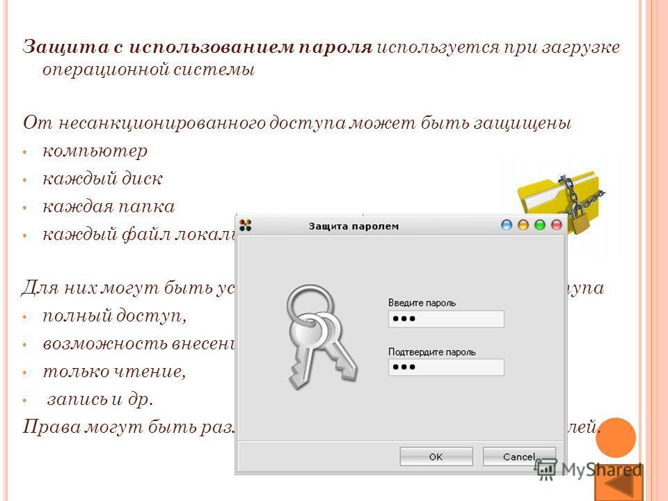 Защита с использованием пароля используется при загрузке операционной системы От несанкционированного доступа может быть защищены компьютер каждый диск каждая папка каждый файл локального компьютера Для них могут быть установлены определенные права д