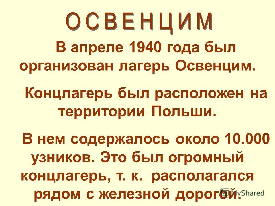 В апреле 1940 года был организован лагерь Освенцим. Концлагерь был расположен на территории Польши. В нем содержалось около 10.000 узников. Это был огромный концлагерь, т. к. располагался рядом с железной дорогой.