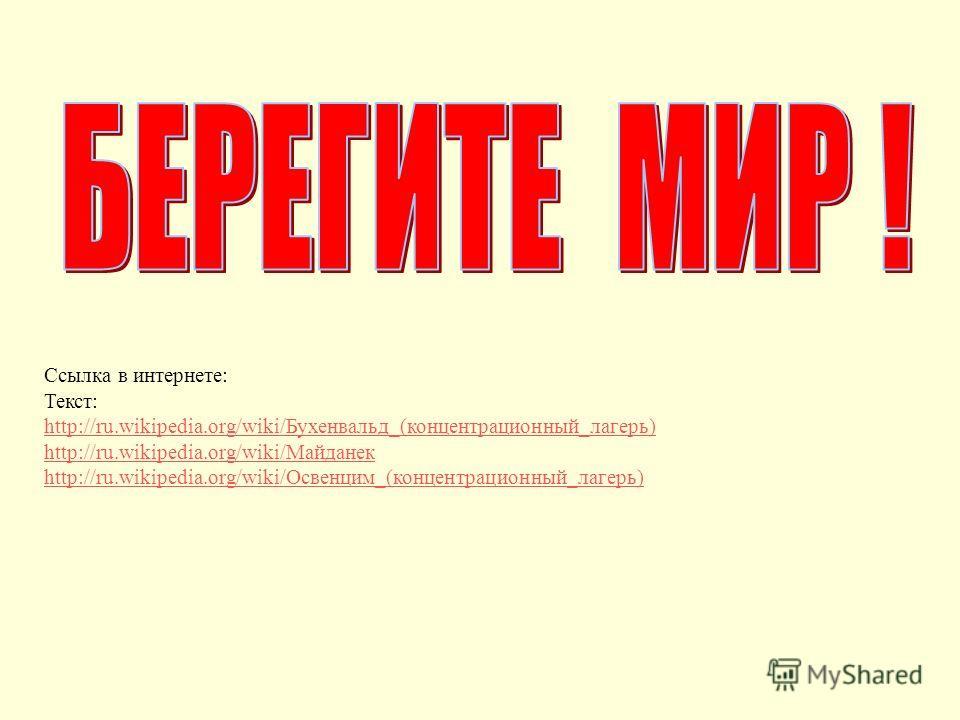 Ссылка в интернете: Текст: http://ru.wikipedia.org/wiki/Бухенвальд_(концентрационный_лагерь) http://ru.wikipedia.org/wiki/Майданек http://ru.wikipedia.org/wiki/Освенцим_(концентрационный_лагерь)