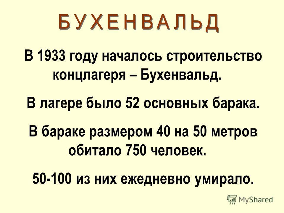 В 1933 году началось строительство концлагеря – Бухенвальд. В лагере было 52 основных барака. В бараке размером 40 на 50 метров обитало 750 человек. 50-100 из них ежедневно умирало.