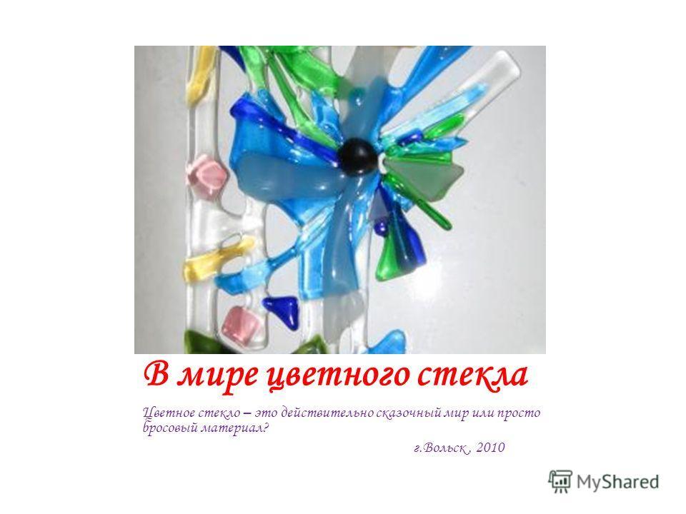 В мире цветного стекла Цветное стекло – это действительно сказочный мир или просто бросовый материал? г.Вольск, 2010
