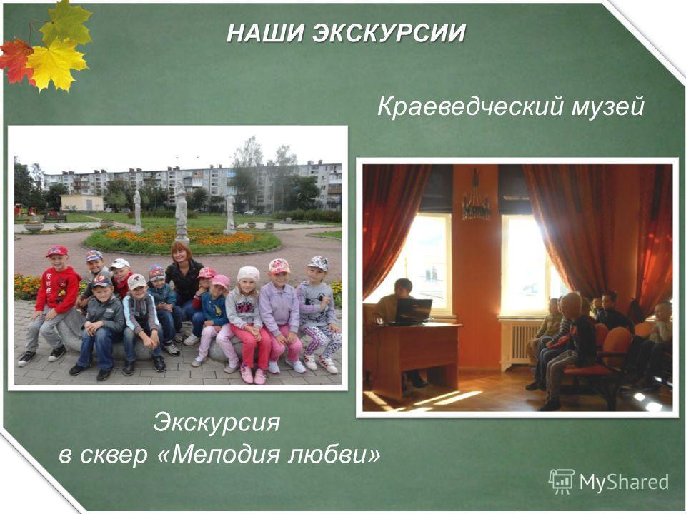 НАШИ ЭКСКУРСИИ Экскурсия в сквер «Мелодия любви» Краеведческий музей