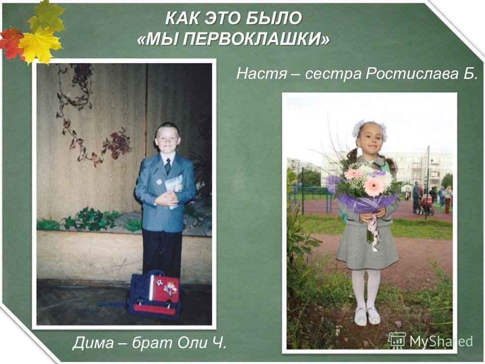 КАК ЭТО БЫЛО «МЫ ПЕРВОКЛАШКИ» Дима – брат Оли Ч. Настя – сестра Ростислава Б.