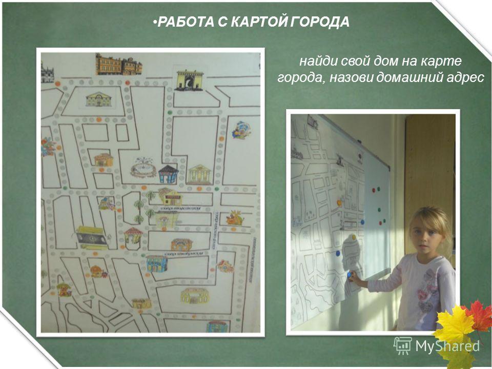 РАБОТА С КАРТОЙ ГОРОДА найди свой дом на карте города, назови домашний адрес