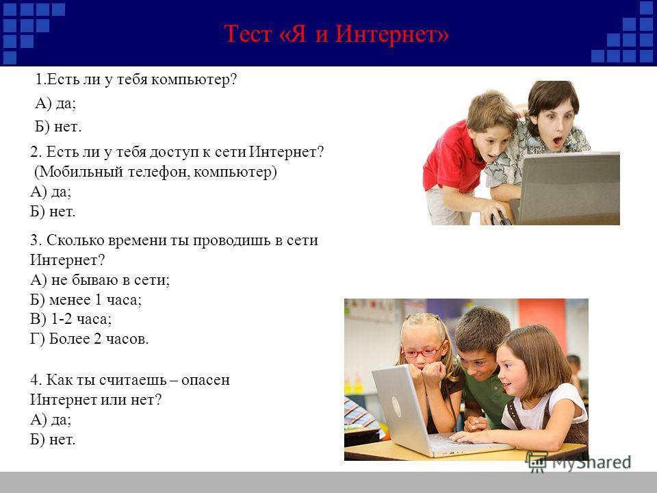 Тест «Я и Интернет» 1. Есть ли у тебя компьютер? А) да; Б) нет. 2. Есть ли у тебя доступ к сети Интернет? (Мобильный телефон, компьютер) А) да; Б) нет. 3. Сколько времени ты проводишь в сети Интернет? А) не бываю в сети; Б) менее 1 часа; В) 1-2 часа;