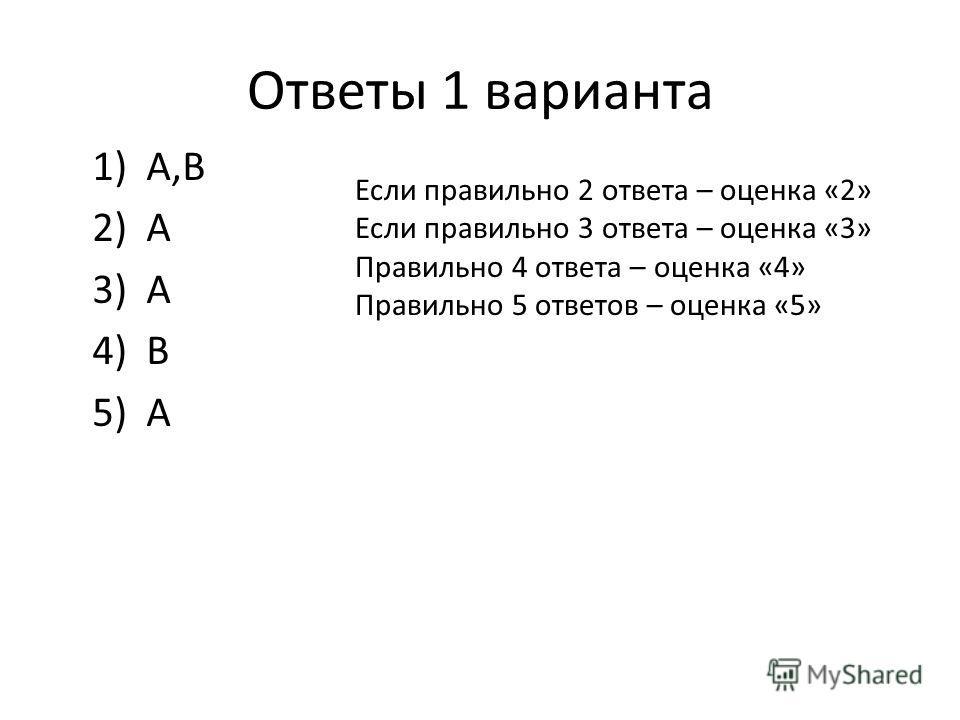 Ответы 1 варианта 1)А,В 2)А 3)А 4)В 5)А Если правильно 2 ответа – оценка «2» Если правильно 3 ответа – оценка «3» Правильно 4 ответа – оценка «4» Правильно 5 ответов – оценка «5»