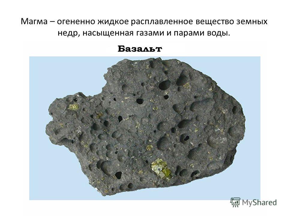Магма – огненно жидкое расплавленное вещество земных недр, насыщенная газами и парами воды.