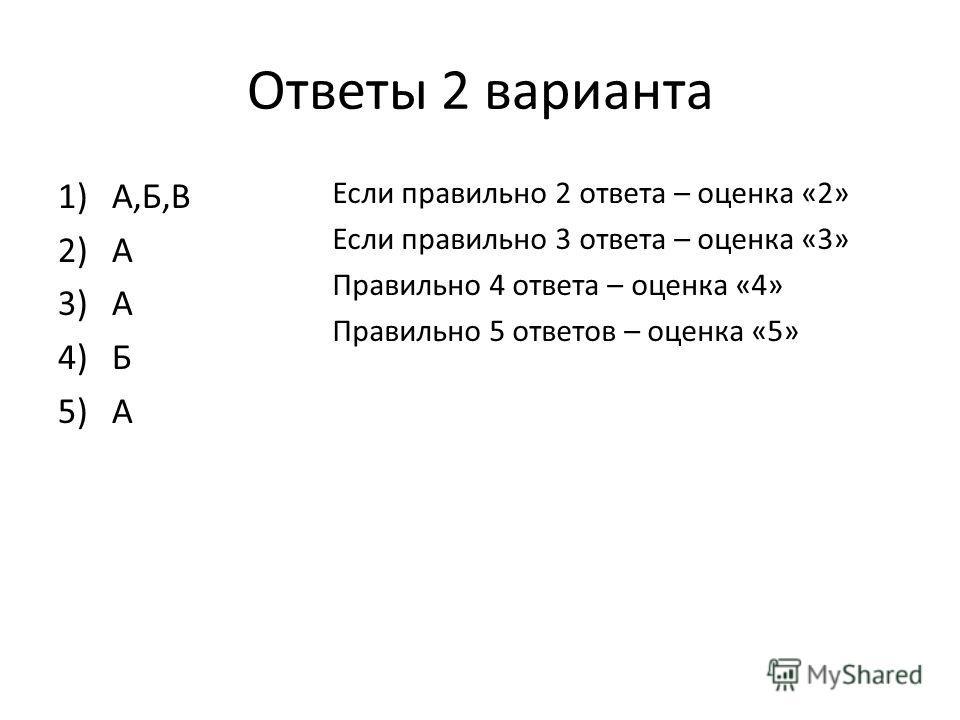 Ответы 2 варианта 1)А,Б,В 2)А 3)А 4)Б 5)А Если правильно 2 ответа – оценка «2» Если правильно 3 ответа – оценка «3» Правильно 4 ответа – оценка «4» Правильно 5 ответов – оценка «5»