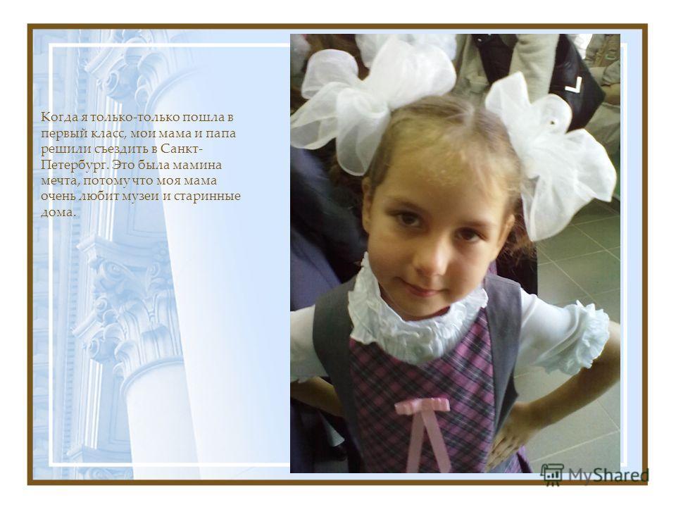 Когда я только-только пошла в первый класс, мои мама и папа решили съездить в Санкт- Петербург. Это была мамина мечта, потому что моя мама очень любит музеи и старинные дома.
