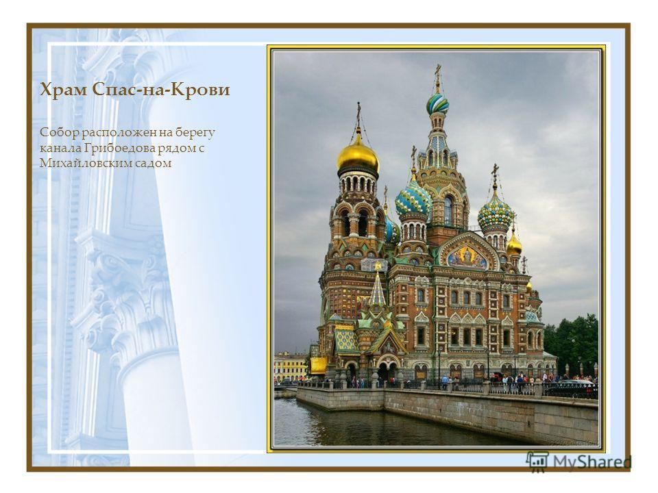 Храм Спас-на-Крови Собор расположен на берегу канала Грибоедова рядом с Михайловским садом