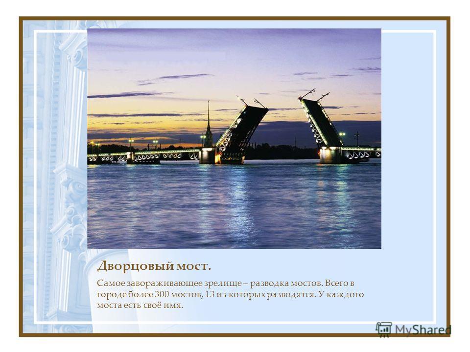 Дворцовый мост. Самое завораживающее зрелище – разводка мостов. Всего в городе более 300 мостов, 13 из которых разводятся. У каждого моста есть своё имя.