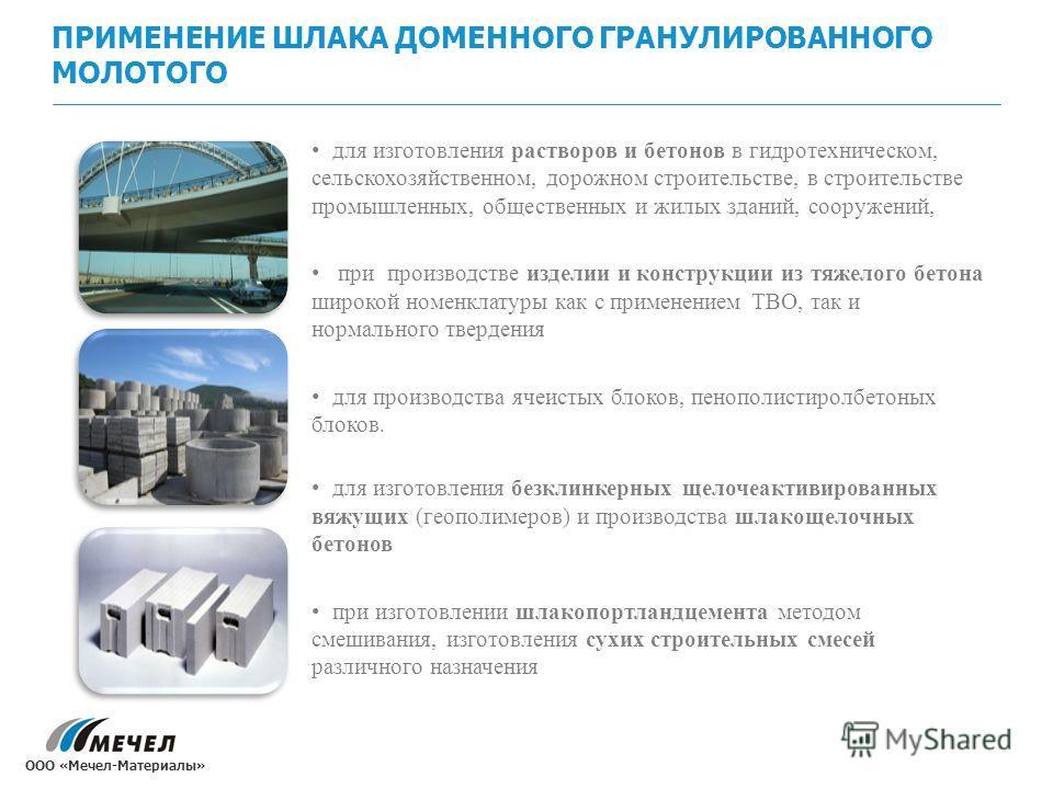 ПРИМЕНЕНИЕ ШЛАКА ДОМЕННОГО ГРАНУЛИРОВАННОГО МОЛОТОГО для изготовления растворов и бетонов в гидротехническом, сельскохозяйственном, дорожном строительстве, в строительстве промышленных, общественных и жилых зданий, сооружений, при производстве издели