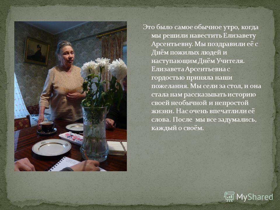 Это было самое обычное утро, когда мы решили навестить Елизавету Арсентьевну. Мы поздравили её с Днём пожилых людей и наступающим Днём Учителя. Елизавета Арсентьевна с гордостью приняла наши пожелания. Мы сели за стол, и она стала нам рассказывать ис