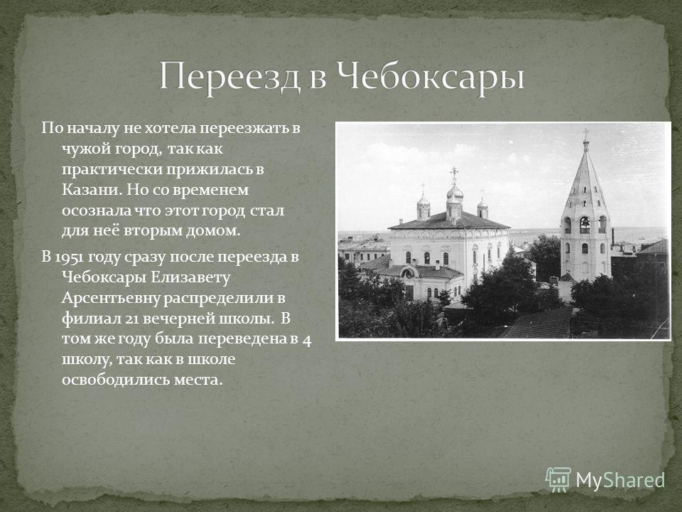 По началу не хотела переезжать в чужой город, так как практически прижилась в Казани. Но со временем осознала что этот город стал для неё вторым домом. В 1951 году сразу после переезда в Чебоксары Елизавету Арсентьевну распределили в филиал 21 вечерн