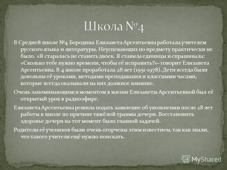 В Средней школе 4 Бородина Елизавета Арсентьевна работала учителем русского языка и литературы. Неуспевающих по предмету практически не было. «Я старалась не ставить двоек. Я ставила единицы и спрашивала: «Сколько тебе нужно времени, чтобы её исправи
