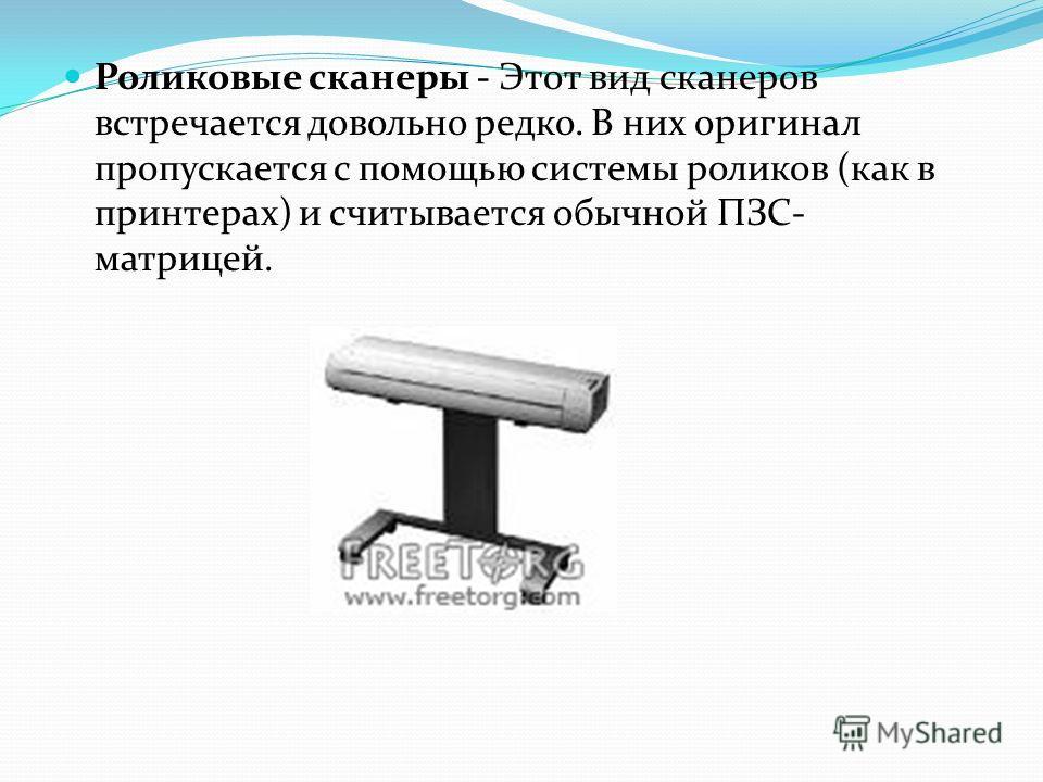 Роликовые сканеры - Этот вид сканеров встречается довольно редко. В них оригинал пропускается с помощью системы роликов (как в принтерах) и считывается обычной ПЗС- матрицей.