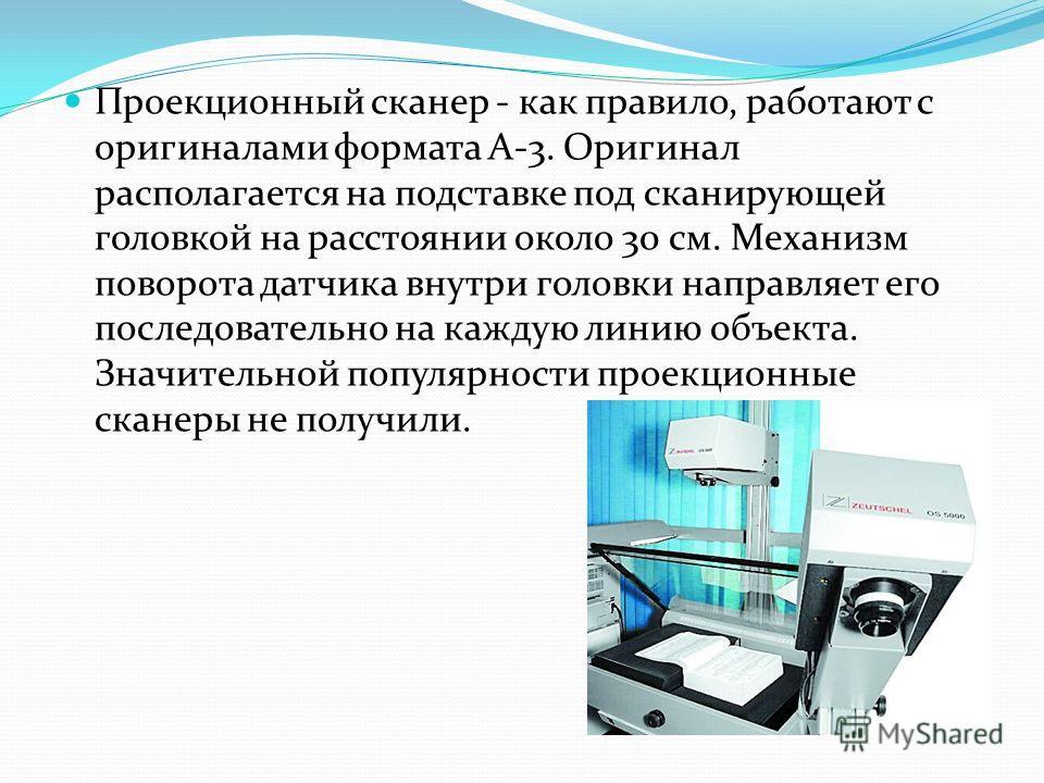 Проекционный сканер - как правило, работают с оригиналами формата A-3. Оригинал располагается на подставке под сканирующей головкой на расстоянии около 30 см. Механизм поворота датчика внутри головки направляет его последовательно на каждую линию объ