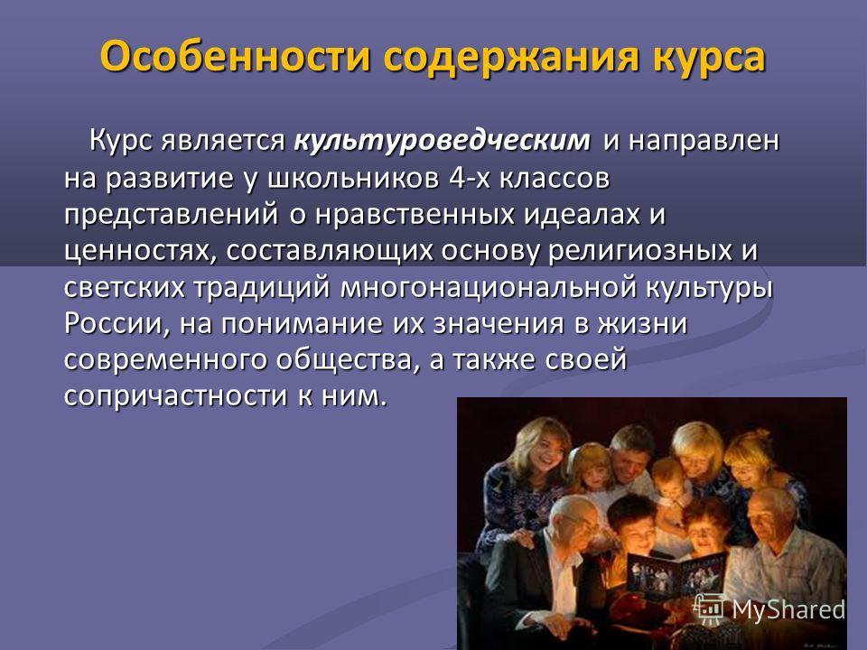 Особенности содержания курса Курс является культуроведческим и направлен на развитие у школьников 4-х классов представлений о нравственных идеалах и ценностях, составляющих основу религиозных и светских традиций многонациональной культуры России, на
