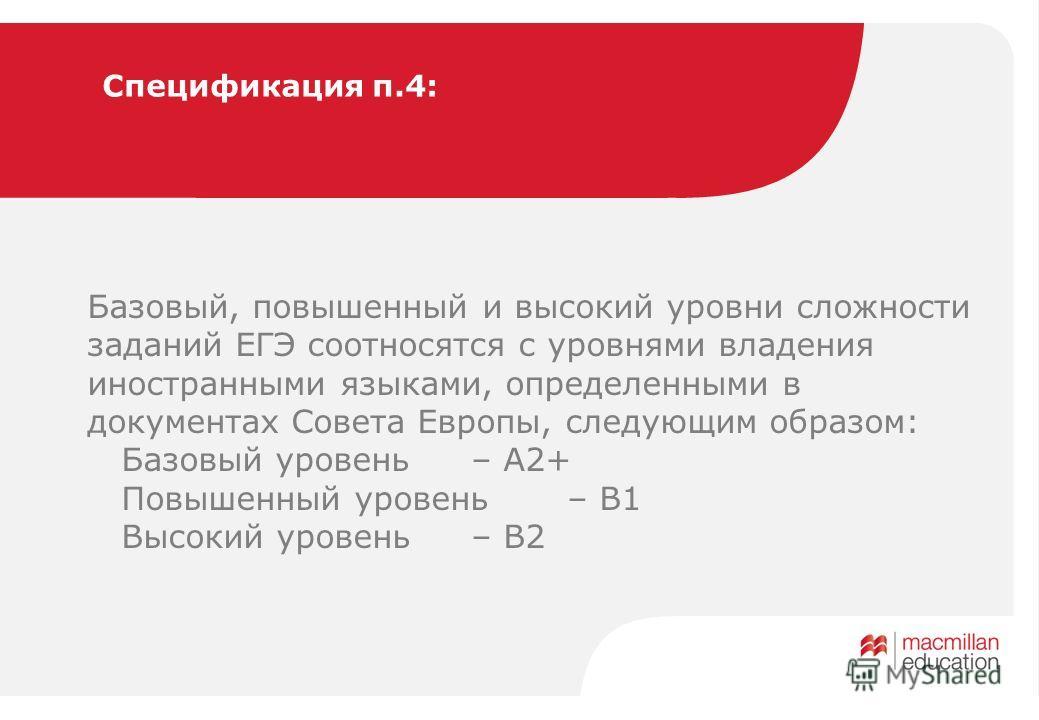 Спецификация п.4: Базовый, повышенный и высокий уровни сложности заданий ЕГЭ соотносятся с уровнями владения иностранными языками, определенными в документах Совета Европы, следующим образом: Базовый уровень – A2+ Повышенный уровень – В1 Высокий уров