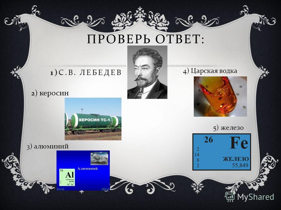 ПРОВЕРЬ ОТВЕТ : 1) С. В. ЛЕБЕДЕВ 2 ) керосин 3) алюминий 4) Царская водка 5) железо