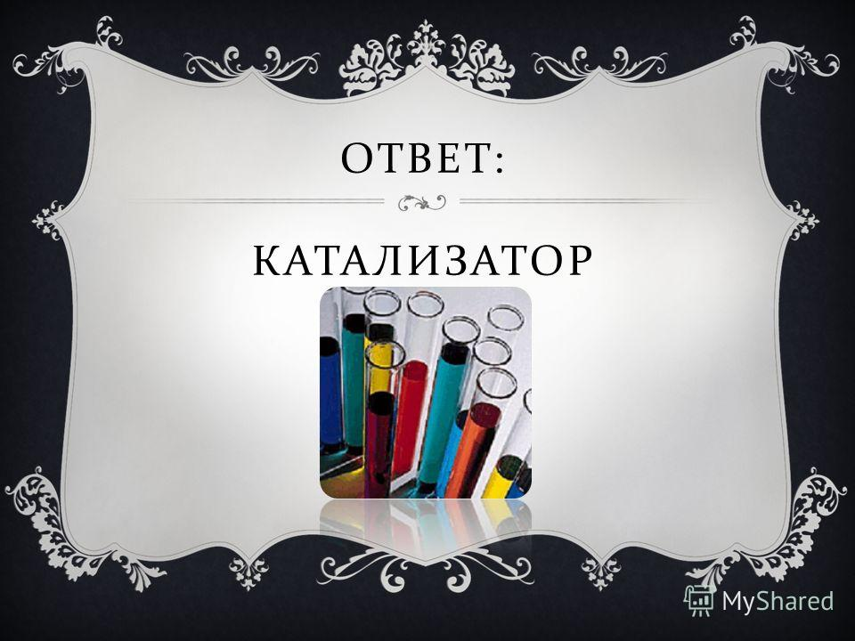ОТВЕТ : КАТАЛИЗАТОР